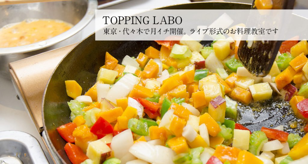 TOPPING LABO 東京・代々木で月イチ開催。ライブ形式のお料理教室です